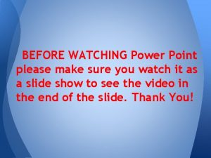 BEFORE WATCHING Power Point please make sure you