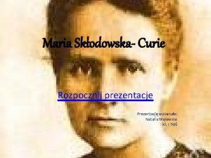 Maria Skodowska Curie Rozpocznij prezentacje Prezentacj wykonaa Natalia
