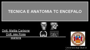 TECNICA E ANATOMIA TC ENCEFALO Dott Mattia Carbone