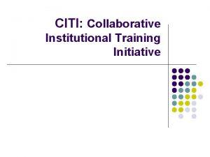 CITI Collaborative Institutional Training Initiative What is CITI