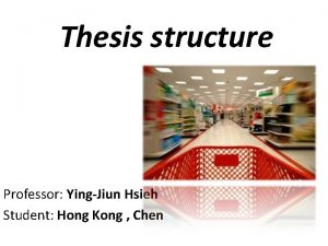 Thesis structure Professor YingJiun Hsieh Student Hong Kong