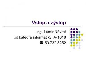 Vstup a vstup Ing Lumr Nvrat katedra informatiky