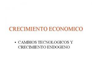 CRECIMIENTO ECONOMICO CAMBIOS TECNOLOGICOS Y CRECIMIENTO ENDOGENO CAMBIO