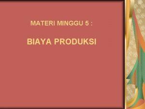 MATERI MINGGU 5 BIAYA PRODUKSI Biaya Produksi u