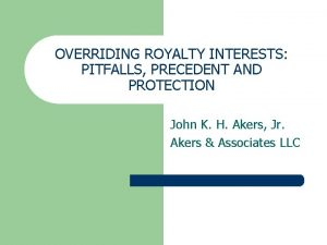 OVERRIDING ROYALTY INTERESTS PITFALLS PRECEDENT AND PROTECTION John