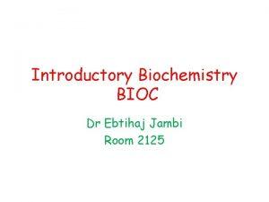 Introductory Biochemistry BIOC Dr Ebtihaj Jambi Room 2125