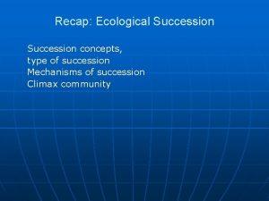 Recap Ecological Succession concepts type of succession Mechanisms