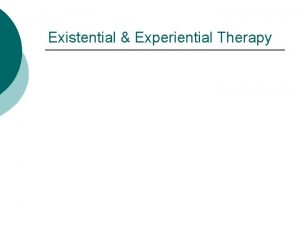 Existential Experiential Therapy Existential Experiential Approaches Phenomenological view
