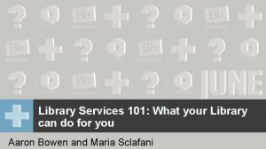 Library Services 101 What your Library can do