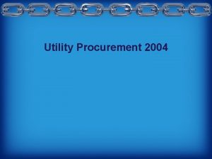Utility Procurement 2004 Utility Procurement 2004 Presenter Albert