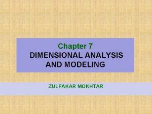 Chapter 7 DIMENSIONAL ANALYSIS AND MODELING ZULFAKAR MOKHTAR