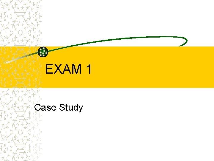 EXAM 1 Case Study Case Study Case Study