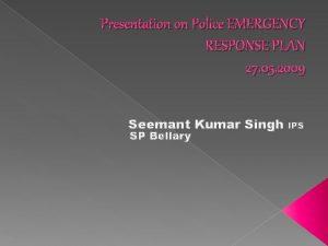 Presentation on Police EMERGENCY RESPONSE PLAN 27 05
