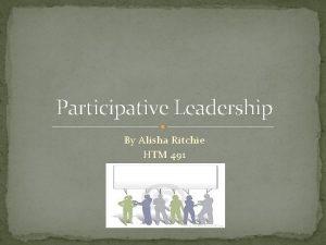 Participative Leadership By Alisha Ritchie HTM 491 Definition
