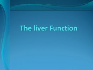 The liver Function Anatomy The liver is a