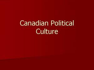 Canadian Political Culture Political Culture The sum total