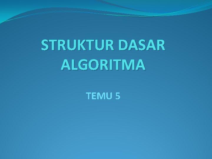 STRUKTUR DASAR ALGORITMA TEMU 5 Struktur Dasar Algoritma