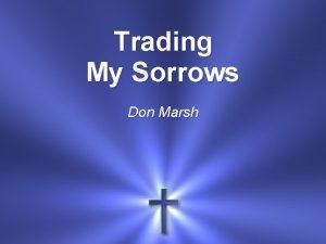 Trading My Sorrows Don Marsh Im trading my