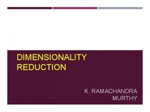 DIMENSIONALITY REDUCTION K RAMACHANDRA MURTHY WHY DIMENSIONALITY REDUCTION