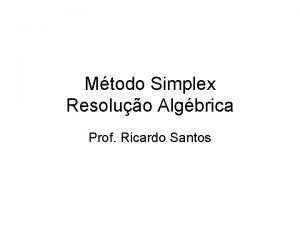 Mtodo Simplex Resoluo Algbrica Prof Ricardo Santos Mtodo