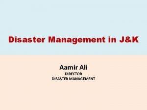 Disaster Management in JK Aamir Ali DIRECTOR DISASTER