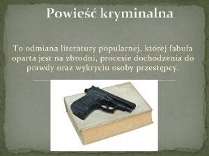 Powie kryminalna To odmiana literatury popularnej ktrej fabua