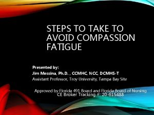STEPS TO TAKE TO AVOID COMPASSION FATIGUE Presented