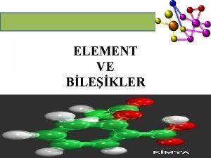 ELEMENT VE BLEKLER ELEMENT Ayn cins atomlardan meydana