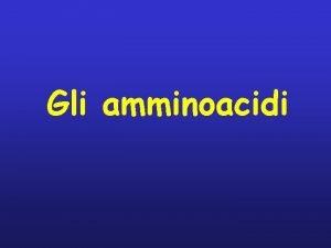 Gli amminoacidi Le proteine rappresentano gli elementi strutturali