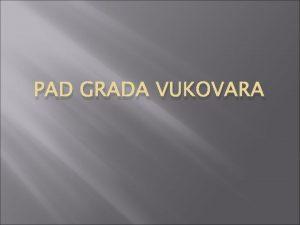 PAD GRADA VUKOVARA Bitka za Vukovar je najvea