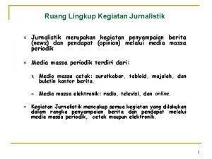 Ruang Lingkup Kegiatan Jurnalistik Jurnalistik merupakan kegiatan penyampaian