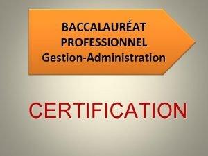 BACCALAURAT PROFESSIONNEL GestionAdministration CERTIFICATION Baccalaurats Professionnels Secrtariat et