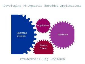 Developing OS Agnostic Embedded Applications Presenter Raj Johnson