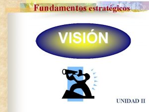 Fundamentos estratgicos VISIN UNIDAD II VISIN La Visin