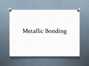 Metallic Bonding Metallic Bonding O Metallic Bond the