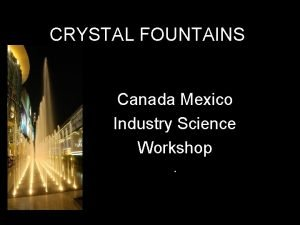 CRYSTAL FOUNTAINS Canada Mexico Industry Science Workshop CRYSTAL