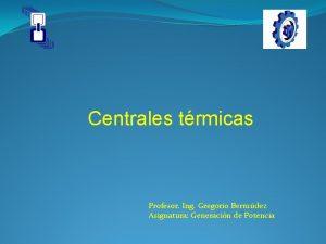 Centrales trmicas Profesor Ing Gregorio Bermdez Asignatura Generacin