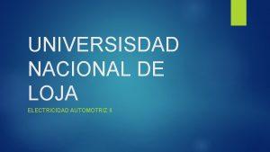 UNIVERSISDAD NACIONAL DE LOJA ELECTRICIDAD AUTOMOTRIZ II INTRODUCCION