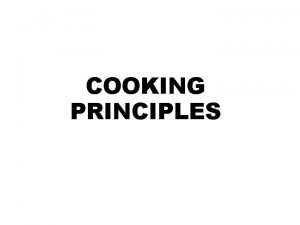 COOKING PRINCIPLES Cooking is generally understood to be