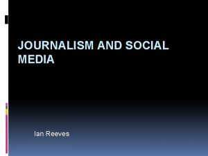 JOURNALISM AND SOCIAL MEDIA Ian Reeves WHAT IS