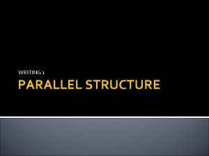 WRITING 1 PARALLEL STRUCTURE PARALLEL STRUCTURE Do the
