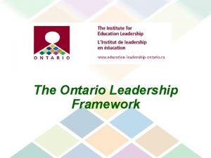 The Ontario Leadership Framework The framework describes what
