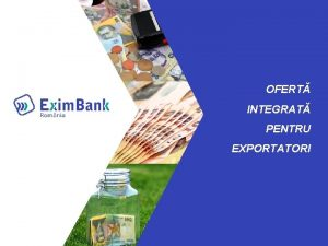 OFERT INTEGRAT PENTRU EXPORTATORI ROLUL Exim Bank Banc