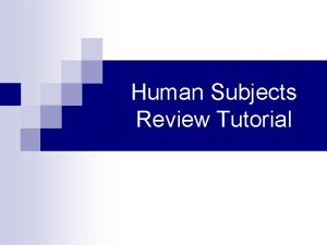 Human Subjects Review Tutorial Why do human subjects