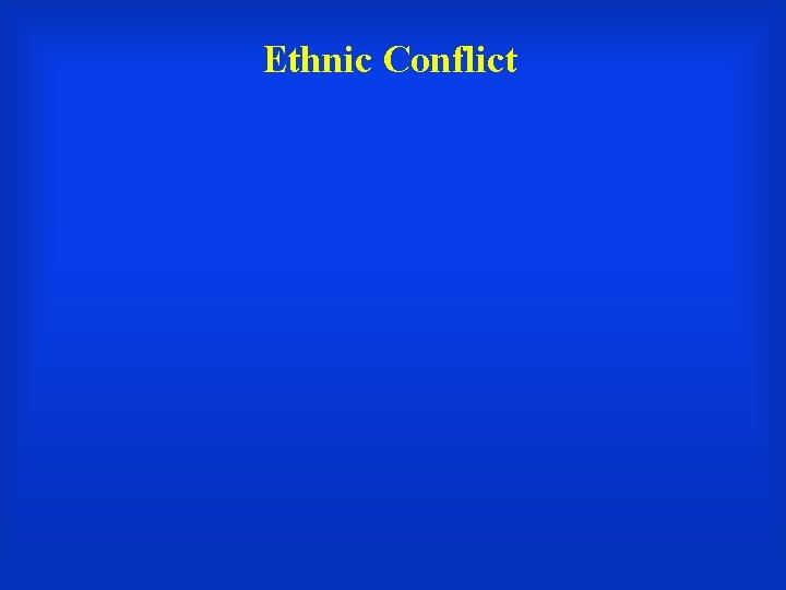 Ethnic Conflict Ethnic Conflict between ethnic groups Ethnic