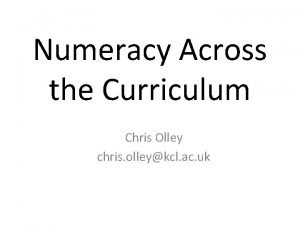 Numeracy Across the Curriculum Chris Olley chris olleykcl