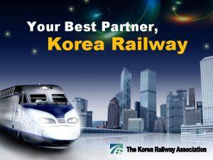 Your Best Partner Korea Railway CONTENTS Korea Railway