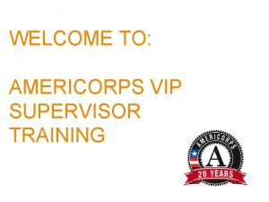 WELCOME TO AMERICORPS VIP SUPERVISOR TRAINING AGENDA Introductions