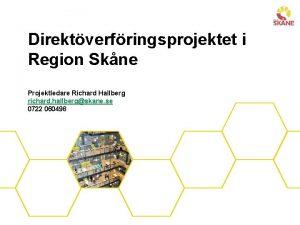 Direktverfringsprojektet i Region Skne Projektledare Richard Hallberg richard
