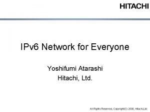 IPv 6 Network for Everyone Yoshifumi Atarashi Hitachi